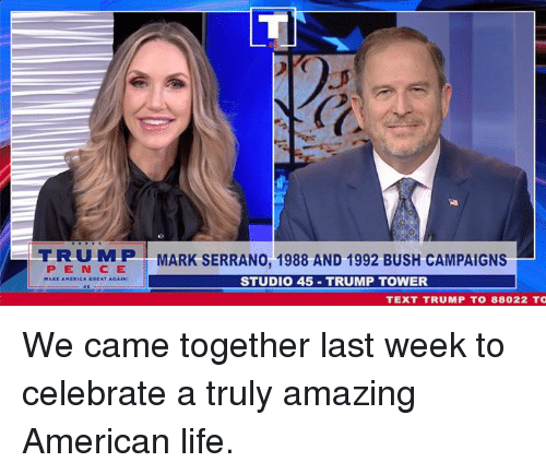 Life, American, and Text: PE N CE  STUDIO 45 TRUMP TOWER  TEXT TRUMP TO 88022 TO We came together last week to celebrate a truly amazing American life.