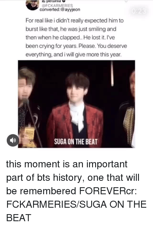 Crying, Lost, and Forever: pe unia V  @FCKARMERIES  converted:@ayyjeon  For real like i didn't really expected him to  burst like that, he was just smiling and  then when he clapped. He lost it. l've  been crying for years. Please. You deserve  everything, and i will give more this year.  SUGA ON THE BEAT this moment is an important part of bts history, one that will be remembered FOREVERcr: FCKARMERIES/SUGA ON THE BEAT