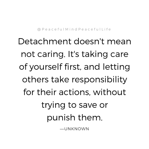 Not Caring: @PeacefulMindPeacefullife  Detachment doesn't mean  not caring. It's taking care  of yourself first, and letting  others take responsibility  for their actions, without  trying to save or  punish them  ーUNKNOWN