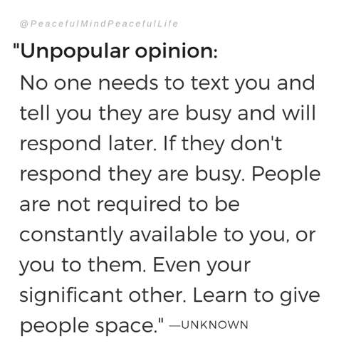 """Memes, Space, and Text: @ PeacefulMindPeacefulLife  """"Unpopular opinion:  No one needs to text you and  tell you they are busy and will  respond later. If they don't  respond they are busy. People  are not required to be  constantly available to you, or  you to them. Even your  significant other. Learn to give  people space.""""-UNKNOWN"""