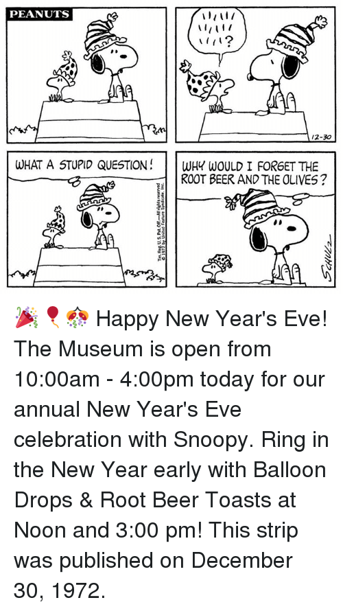happy new year eve: PEANUTS  A 12-30  WHAT A STUPID QUESTION  WHY WOULD I FORGET THE  ROOT BEER AND THE OLIVES? 🎉🎈🎊 Happy New Year's Eve! The Museum is open from 10:00am - 4:00pm today for our annual New Year's Eve celebration with Snoopy. Ring in the New Year early with Balloon Drops & Root Beer Toasts at Noon and 3:00 pm! This strip was published on December 30, 1972.