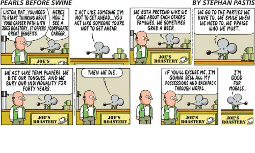 morale: PEARLS BEFORE SWINE  BY STEPHAN PASTIS  LISTEN, RAT..YOUNEEDHERESI ACT LIKE SOMEONE IM WE BOTH PRETEND LIKE WE WE GO TO THE PARTIES WE  TO START THINKING ABOUT HOWI NOT TO GET AHEAD..YOU CARE ABOUT EACH OTHERSHAVE TO. WE SMILE WHEN  YOUR CAREER PATHATHİSEEA | ACT IIKE SOMEONE YOURE İ FAMILIES.WE SOMETIMES WENEEDTO.HEPRAISE  TOES ROASTERY..IT OFFERS/CORPORATENOT TO GET AHEAD.  GRAB A BEER  WHO WE MUST  GREAT BENEFITS.CAREER  JOE'S  ROASTERY  WE ACT LIKE TEAM PLAYERS. WETHEN WE DIE  BITE OUR TONGUES. AND WE  BURY OUR INDIVIDUALITY FOR  IF YOUUL EXCUSE ME. IM  GONNA SELL ALL MY  POSSESSIONS AND BACKPACK  THROUGH NEPAL.  IM  GOOD  FOR  MORALE  FORTY YEARS  JOE'S  ROASTERY  JOE'S  JOE'S  JOE'S  T ROASTERY