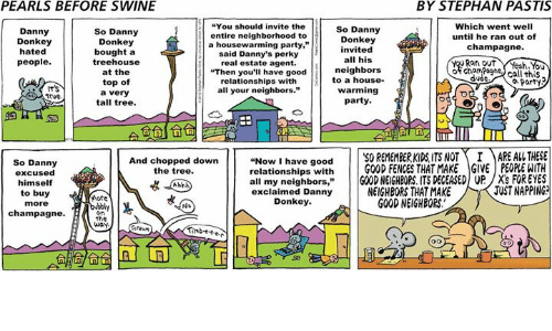 "real estate agent: PEARLS BEFORE SWINE  BY STEPHAN PASTIS  You should invite the  Which went well  So Danny  So Danny  Danny  entire neighborhood to  until he ran out of  Donkey  Donkey  Donkey  a housewarming party,""  champagne.  nvited  hated  bought a  said Danny's perky  all his  tree house  Rat out  people  real estate agent.  neighbors  of cham Pogne  at the  ""Then you'll have good  call this  dude  to a house.  relationships with  top of  Party  warming  all your neighbors.""  a very  Trve.  party  tall tree.  Now I have good  50 REMEMBERKIDS ITS NOT I MARE AL THESE  relationships with  GOOD FENCES THAT MAKE GIVE PEOPLEWITH  And chopped down  So Danny  the tree.  excused  all my neighbors  GOOD NEIGHBORS ITS DEGEASED UP /X's FOR EYES  himself  JUSTNAPPING  NEIGHBORS THAT MAKE  exclaimed Danny  to buy  More  Donkey.  GOOD NEIGHBORS.  more  No  champagne.  on  the  way."