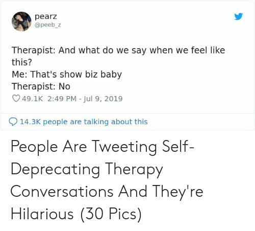 tweeting: pearz  @peeb_z  Therapist: And what do we say when we feel like  this?  Me: That's show biz baby  Therapist: No  49.1K 2:49 PM - Jul 9, 2019  14.3K people are talking about this People Are Tweeting Self-Deprecating Therapy Conversations And They're Hilarious (30 Pics)