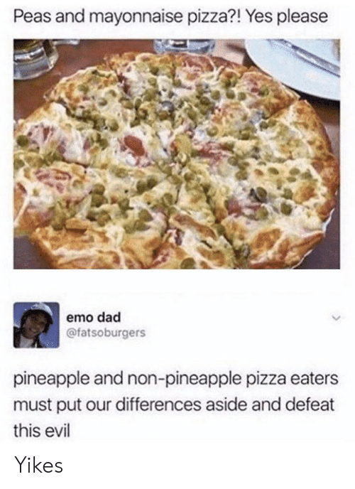 Dad, Emo, and Pizza: Peas and mayonnaise pizza?! Yes please  emo dad  @fatsoburgers  pineapple and non-pineapple pizza eaters  must put our differences aside and defeat  this evil Yikes