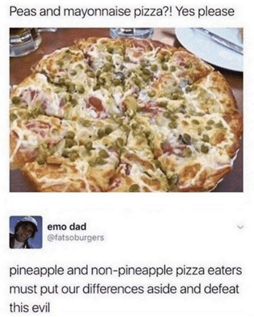 Dad, Dank, and Emo: Peas and mayonnaise pizza?! Yes please  emo dad  @fatsoburgers  pineapple and non-pineapple pizza eaters  must put our differences aside and defeat  this evil