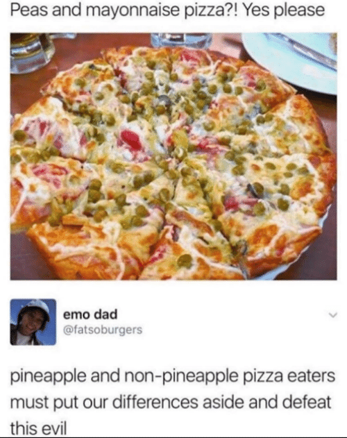 Non: Peas and mayonnaise pizza?! Yes please  emo dad  @fatsoburgers  pineapple and non-pineapple pizza eaters  must put our differences aside and defeat  this evil