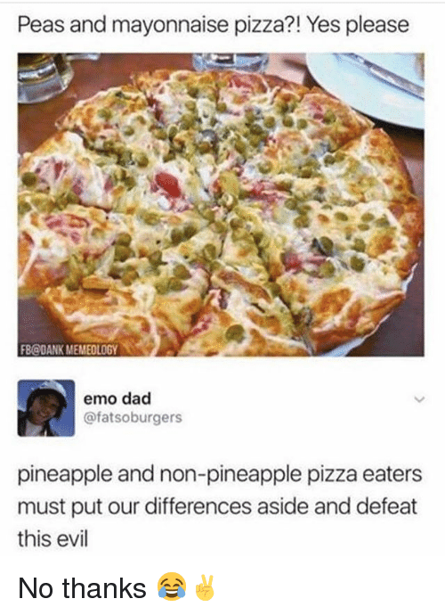 emo dad: Peas and mayonnaise pizza?! Yes please  FB@DANK MEMEOLOGY  emo dad  @fatsoburgers  pineapple and non-pineapple pizza eaters  must put our differences aside and defeat  this evil No thanks 😂✌️