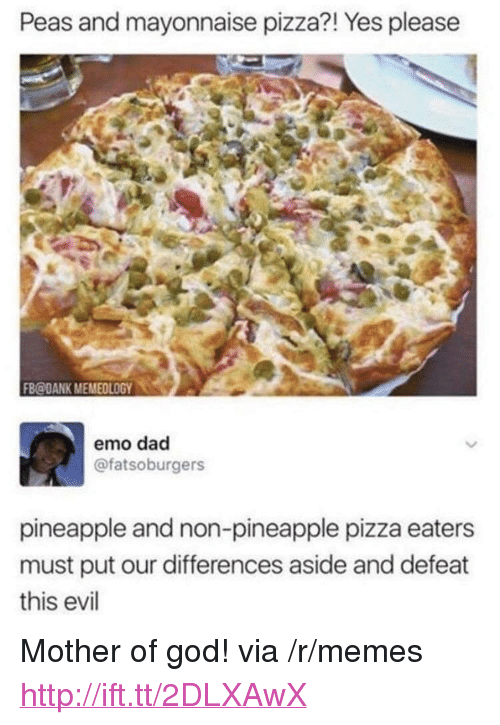 """emo dad: Peas and mayonnaise pizza?! Yes pleasee  FB@DANK MEMEOLOGY0  emo dad  @fatsoburgers  pineapple and non-pineapple pizza eaters  must put our differences aside and defeat  this evil <p>Mother of god! via /r/memes <a href=""""http://ift.tt/2DLXAwX"""">http://ift.tt/2DLXAwX</a></p>"""