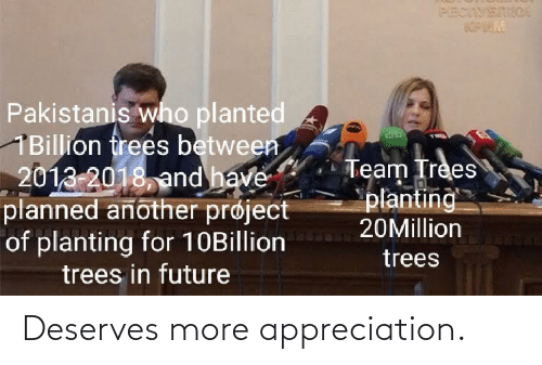 another: PECIVETIIOA  Pakistanis who planted  1Billion frees between  2013-2018, and have  planned another prøject  of planting for 10Billion  trees in future  Team Trees  planting  20Million  trees Deserves more appreciation.