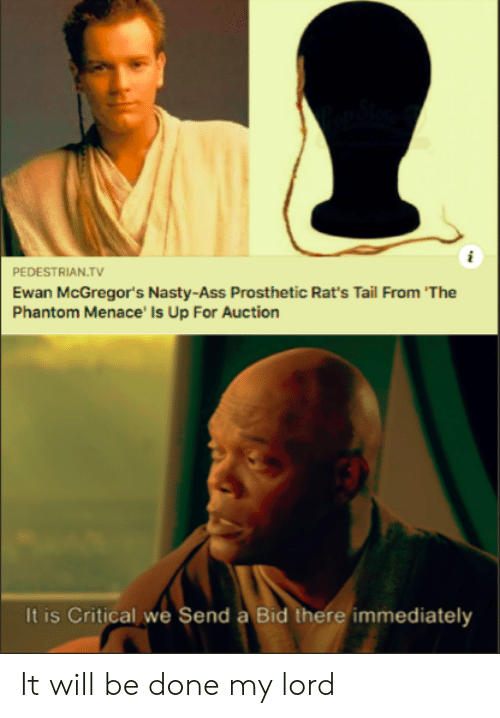 Ass, Nasty, and Phantom Menace: PEDESTRIAN.TV  Ewan McGregor's Nasty-Ass Prosthetic Rat's Tail From 'The  Phantom Menace' Is Up For Auction  It is Critical we Send a Bid there immediately It will be done my lord