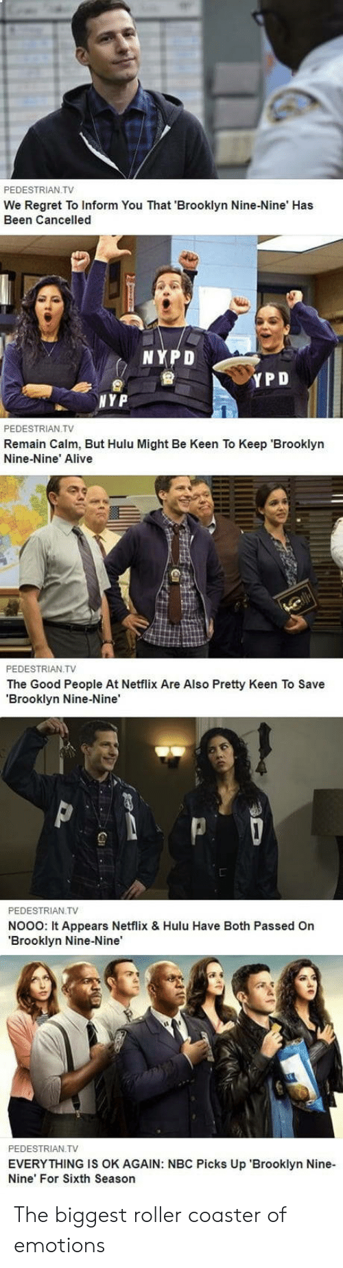 Alive, Hulu, and Netflix: PEDESTRIAN TV  We Regret To Inform You That 'Brooklyn Nine-Nine' Has  Been Cancelled  NYPD  會  YPD  NYP  PEDESTRIAN.TV  Remain Calm, But Hulu Might Be Keen To Keep 'Brooklyn  Nine-Nine' Alive  PEDESTRIAN TV  The Good People At Netflix Are Also Pretty Keen To Save  'Brooklyn Nine-Nine'  PEDESTRIAN.TV  NooO: It Appears Netflix & Hulu Have Both Passed On  'Brooklyn Nine-Nine  PEDESTRIAN TV  EVERYTHING IS OK AGAIN: NBC Picks Up 'Brooklyn Nine-  Nine' For Sixth Season The biggest roller coaster of emotions