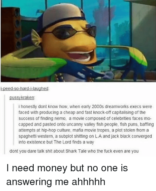 Sharked: -peed.so-hard--laughed:  ussykraken  i honestly dont know how, when earty 2000s dreamworks execs were  faced with producing a cheap and fast knock-off capitalising of the  success of finding nemo, a movie composed of celebrities faces mo-  capped and pasted onto uncanny valley fish people, fish puns, baffling  attempts at hip-hop culture, mafia movie tropes, a plot stolen from a  spaghetti western, a subplot shitting on LA and jack black converged  into existence but The Lord finds a way  dont you dare talk shit about Shark Tale who the fuck even are you I need money but no one is answering me ahhhhh