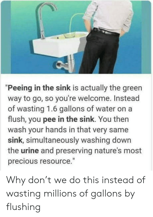 "urine: ""Peeing in the sink is actually the green  way to go, so you're welcome. Instead  of wasting 1.6 gallons of wate  flush, you pee in the sink. You then  wash your hands in that very same  sink, simultaneously washing down  the urine and preserving nature's most  precious resource."" Why don't we do this instead of wasting millions of gallons by flushing"