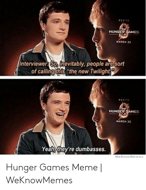 """Hunger Games Meme: PEETA  HUNGER GAMES  мARен 2а  Interviewer So, finevitably, people are sort  of calling this """"the new Twilight  PECTA  HUNGER GAMES  MARCH 23  Yeah they're dumbasses.  WeKnowMemes Hunger Games Meme 
