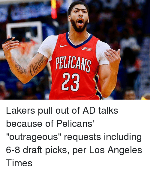 "Los Angeles Lakers, Los Angeles, and Pull Out: PELICANS  23 Lakers pull out of AD talks because of Pelicans' ""outrageous"" requests including 6-8 draft picks, per Los Angeles Times"