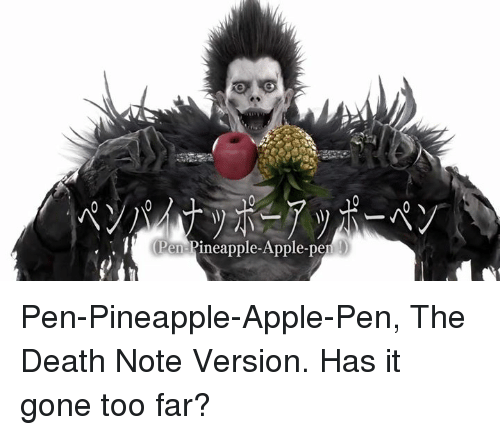Apple, Dank, and Appl: Pen Pineapple-Apple-pen Pen-Pineapple-Apple-Pen, The Death Note Version. Has it gone too far?