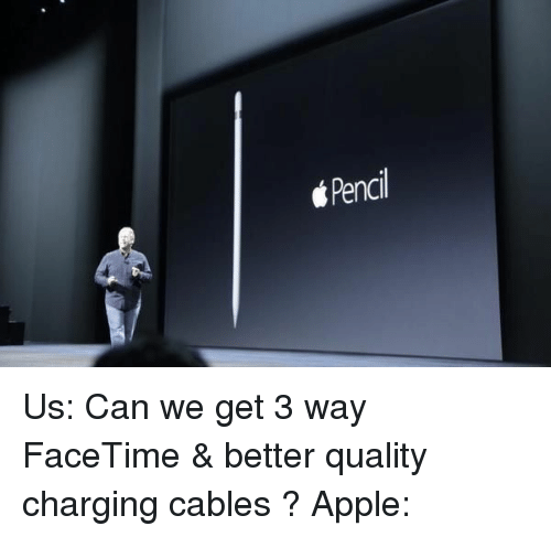 Appl: Pencil Us: Can we get 3 way FaceTime & better quality charging cables ? Apple: