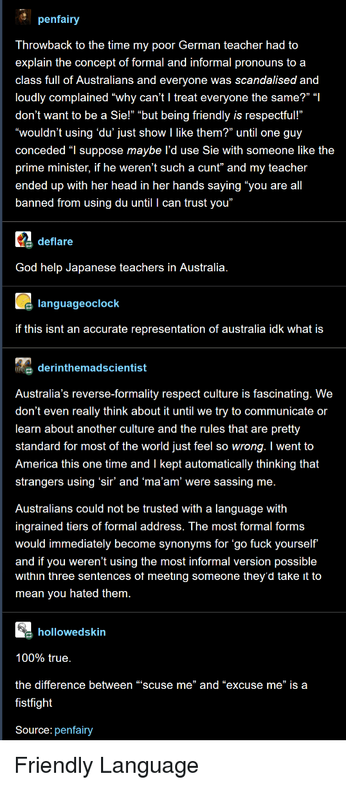 """America, Anaconda, and God: penfairy  Throwback to the time my poor German teacher had to  explain the concept of formal and informal pronouns to a  class full of Australians and everyone was scandalised and  loudly complained """"why can't l treat everyone the same?"""" """"l  don't want to be a Sie!"""" """"but being friendly is respectful!'""""  """"wouldn't using 'du' just show I like them?"""" until one guy  conceded """"l suppose maybe l'd use Sie with someone like the  prime minister, if he weren't such a cunt"""" and my teacher  ended up with her head in her hands saying """"you are all  banned from using du until I can trust you""""  deflare  God help Japanese teachers in Australia  languageoclock  if this isnt an accurate representation of australia idk what is  derinthemadscientist  Australia's reverse-formality respect culture is fascinating. We  don't even really think about it until we try to communicate or  learn about another culture and the rules that are pretty  standard for most of the world just feel so wrong. I went to  America this one time and l kept automatically thinking that  strangers using 'sir' and 'ma'am' were sassing me  Australians could not be trusted with a language with  ingrained tiers of formal addresS. The most formal forms  would immediately become synonyms for 'go fuck yourself  and if you weren't using the most informal version possible  within three sentences ot meeting someone they'd take it to  mean you hated them  hollowedskin  100% true  the difference between """"scuse me"""" and """"excuse me"""" is a  fistfight  Source: penfairy Friendly Language"""
