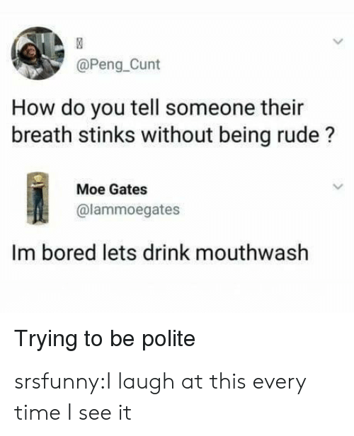 Bored, Rude, and Tumblr: @Peng Cunt  How do you tell someone their  breath stinks without being rude?  Moe Gates  @lammoegates  Im bored lets drink mouthwash  Trying to be polite srsfunny:I laugh at this every time I see it