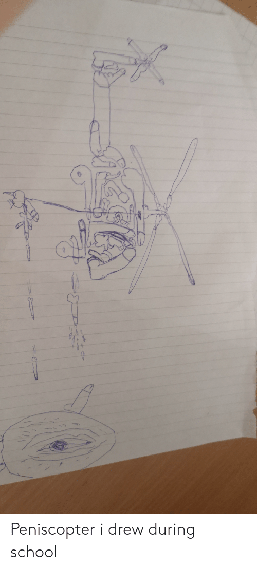 School,  Drew, and During: Peniscopter i drew during school