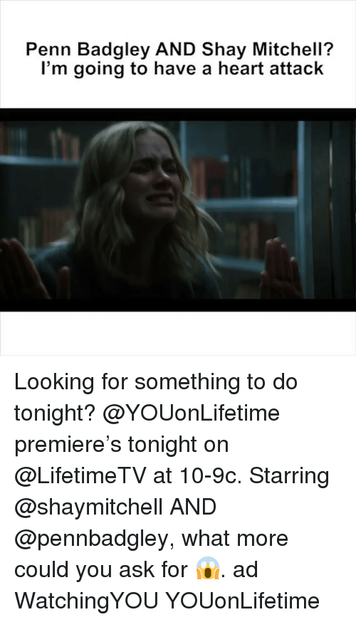 shay: Penn Badgley AND Shay Mitchell?  l'm going to have a heart attack Looking for something to do tonight? @YOUonLifetime premiere's tonight on @LifetimeTV at 10-9c. Starring @shaymitchell AND @pennbadgley, what more could you ask for 😱. ad WatchingYOU YOUonLifetime