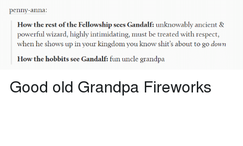 The Hobbits: penny-anna:  How the rest of the Fellowship sees Gandalf: unknowably ancient &  powerful wizard, highly intimidating, must be treated with respect,  when he shows up in your kingdom you know shit's about to go down  How the hobbits see Gandalf: fun uncle grandpa Good old Grandpa Fireworks