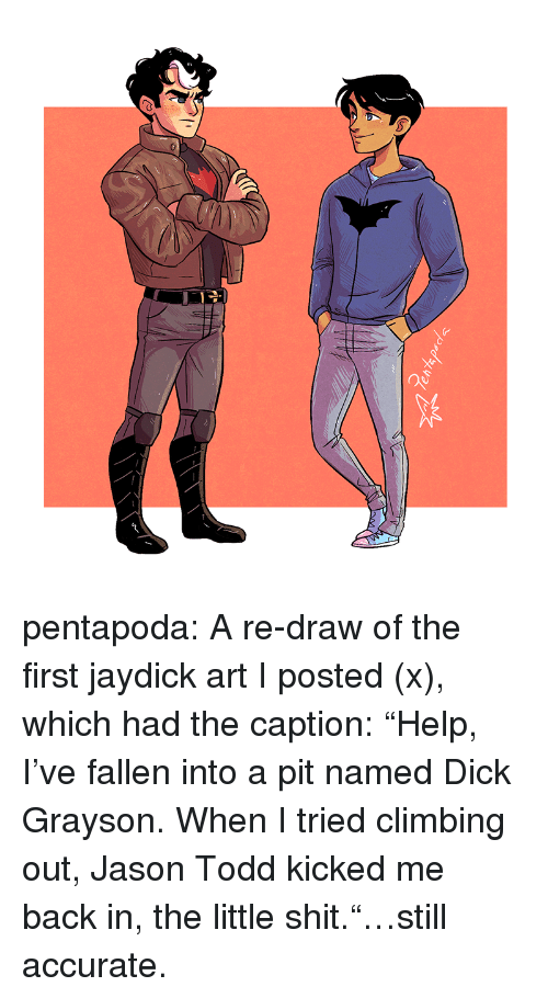 """Climbing, Shit, and Target: pentapoda:  A re-draw of the first jaydick art I posted (x), which had the caption:""""Help, I've fallen into a pit named Dick Grayson. When I tried climbing out, Jason Todd kicked me back in, the little shit.""""…still accurate."""