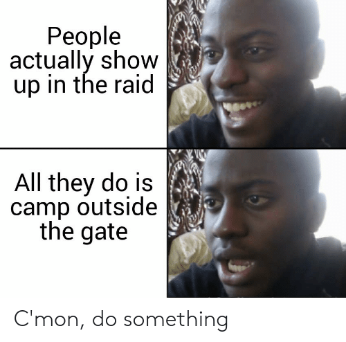 gate: People  actually show  up in the raid  All they do is  camp outside  the gate C'mon, do something