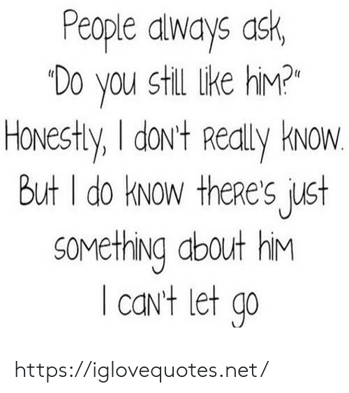 Ask, Net, and Him: People always ask,  Do you still like hiM?  Honestly, I dov't Realy Hvow  But I do kNow theRe's just  sovething about hiM  caNt let qo https://iglovequotes.net/
