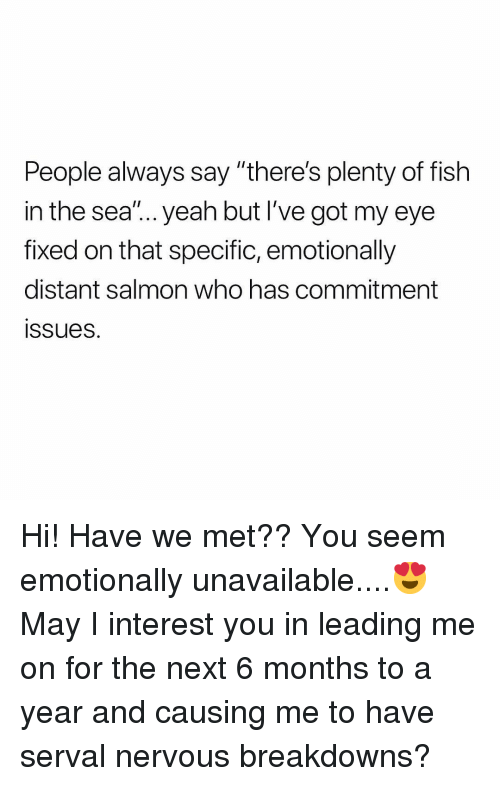 "Yeah, Fish, and Plenty of Fish: People always say ""there's plenty of fish  in the sea""... yeah but I've got my eye  fixed on that specific, emotionally  distant salmon who has commitment  ssues. Hi! Have we met?? You seem emotionally unavailable....😍 May I interest you in leading me on for the next 6 months to a year and causing me to have serval nervous breakdowns?"