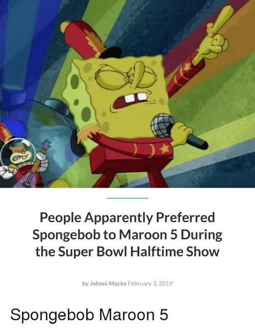 Apparently, SpongeBob, and Super Bowl: People Apparently Preferred  Spongebob to Maroon 5 During  the Super Bowl Halftime Show  by Johnni Macke February 3, 2019 Spongebob  Maroon 5