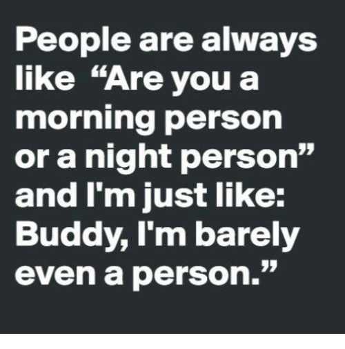 """personals: People are always  like """"Are you a  morning person  or a night person""""  and I'm just like:  Buddy, l'm barely  even a person.""""  07  09"""