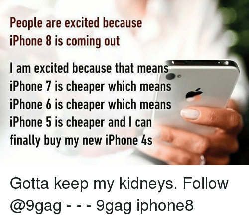 Iphone 4s: People are excited because  iPhone 8 is coming out  I am excited because that means  iPhone 7 is cheaper which means  iPhone 6 is cheaper which means  iPhone 5 is cheaper and I can  finally buy my new iPhone 4s Gotta keep my kidneys. Follow @9gag - - - 9gag iphone8