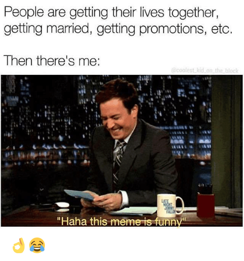 """promotions: People are getting their lives together,  getting married, getting promotions, etc.  Then there's me:  i.  """"Haha this meme is funr 👌😂"""