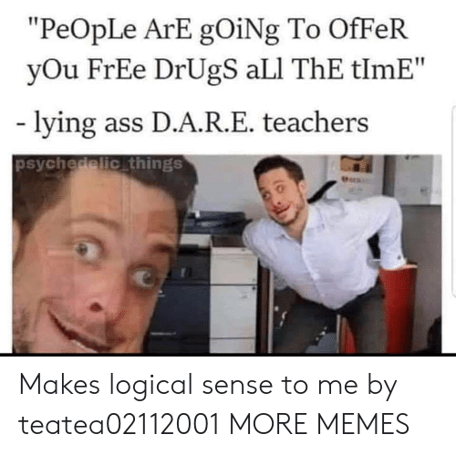 "Ali, Ass, and Dank: ""PeOpLe ArE gOiNg To OfFeR  yOu FrEe DrUgS aLI ThE tlmE""  lying ass D.A.R.E. teachers  psychedelic things  Pers Makes logical sense to me by teatea02112001 MORE MEMES"