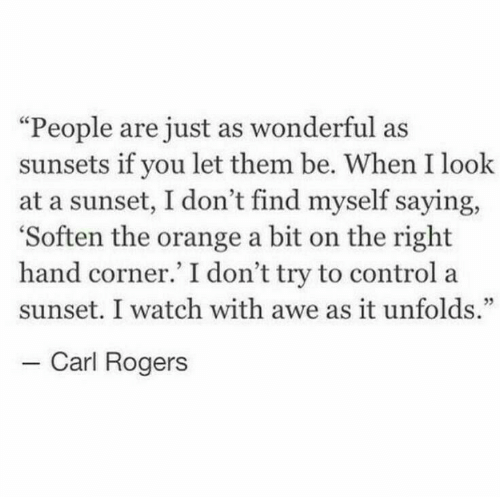 """carl: """"People are just as wonderful as  sunsets if you let them be. When I look  at a sunset, I don't find myself saying,  'Soften the orange a bit on the right  hand corner.' I don't try to control a  sunset. I watch with awe as it unfolds.""""  - Carl Rogers"""