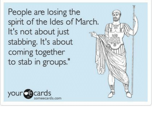 """Your E Cards: People are losing the  spirit of the ldes of March.  It's not about just  stabbing. It's about  coming together  to stab in groups.""""  your e cards  someecards.com"""