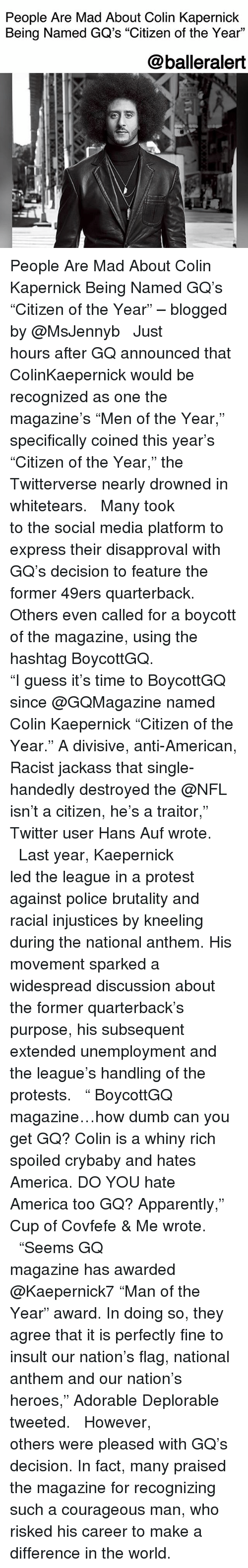 """Covfefe: People Are Mad About Colin Kapernick  Being Named GQ's """"Citizen of the Year""""  L.  @balleralert People Are Mad About Colin Kapernick Being Named GQ's """"Citizen of the Year"""" – blogged by @MsJennyb ⠀⠀⠀⠀⠀⠀⠀ ⠀⠀⠀⠀⠀⠀⠀ Just hours after GQ announced that ColinKaepernick would be recognized as one the magazine's """"Men of the Year,"""" specifically coined this year's """"Citizen of the Year,"""" the Twitterverse nearly drowned in whitetears. ⠀⠀⠀⠀⠀⠀⠀ ⠀⠀⠀⠀⠀⠀⠀ Many took to the social media platform to express their disapproval with GQ's decision to feature the former 49ers quarterback. Others even called for a boycott of the magazine, using the hashtag BoycottGQ. ⠀⠀⠀⠀⠀⠀⠀ ⠀⠀⠀⠀⠀⠀⠀ """"I guess it's time to BoycottGQ since @GQMagazine named Colin Kaepernick """"Citizen of the Year."""" A divisive, anti-American, Racist jackass that single-handedly destroyed the @NFL isn't a citizen, he's a traitor,"""" Twitter user Hans Auf wrote. ⠀⠀⠀⠀⠀⠀⠀ ⠀⠀⠀⠀⠀⠀⠀ Last year, Kaepernick led the league in a protest against police brutality and racial injustices by kneeling during the national anthem. His movement sparked a widespread discussion about the former quarterback's purpose, his subsequent extended unemployment and the league's handling of the protests. ⠀⠀⠀⠀⠀⠀⠀ ⠀⠀⠀⠀⠀⠀⠀ """" BoycottGQ magazine…how dumb can you get GQ? Colin is a whiny rich spoiled crybaby and hates America. DO YOU hate America too GQ? Apparently,"""" Cup of Covfefe & Me wrote. ⠀⠀⠀⠀⠀⠀⠀ ⠀⠀⠀⠀⠀⠀⠀ """"Seems GQ magazine has awarded @Kaepernick7 """"Man of the Year"""" award. In doing so, they agree that it is perfectly fine to insult our nation's flag, national anthem and our nation's heroes,"""" Adorable Deplorable tweeted. ⠀⠀⠀⠀⠀⠀⠀ ⠀⠀⠀⠀⠀⠀⠀ However, others were pleased with GQ's decision. In fact, many praised the magazine for recognizing such a courageous man, who risked his career to make a difference in the world."""