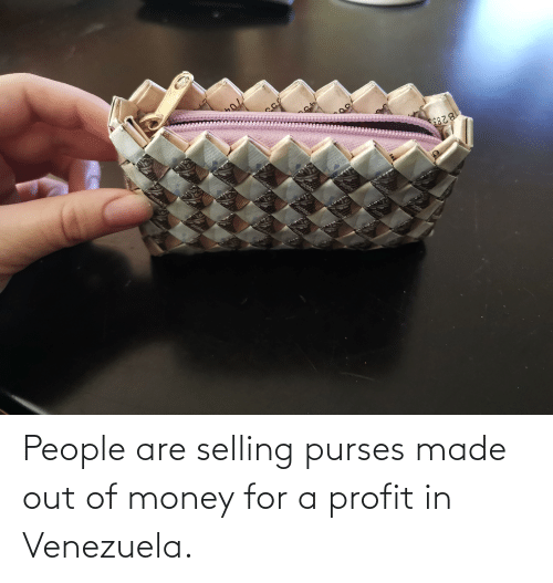 Venezuela: People are selling purses made out of money for a profit in Venezuela.