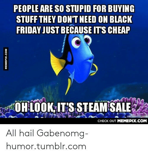 Steam Sale: PEOPLE ARE SO STUPID FOR BUYING  STUFF THEY DON'T NEED ON BLACK  FRIDAY JUST BECAUSE IT'S CHEAP  OH LOOK, IT'S STEAM SALE  CНECK OUT MЕМЕРІХ.COM  MEMEPIX.COM All hail Gabenomg-humor.tumblr.com