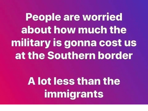 Memes, Military, and A Lot Less: People are worried  about how much the  military is gonna cost us  at the Southern border  A lot less than the  immigrants