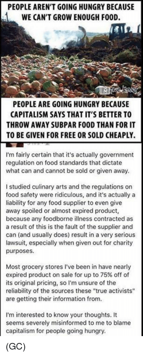 "Food, Hungry, and Memes: PEOPLE AREN'T GOING HUNGRY BECAUSE  WE CAN'T GROW ENOUGH FOOD.  PEOPLE ARE GOING HUNGRY BECAUSE  CAPITALISM SAYS THAT IT'S BETTER TO  THROW AWAY SUBPAR FOOD THAN FOR IT  TO BE GIVEN FOR FREE OR SOLD CHEAPLY.  I'm fairly certain that it's actually government  regulation on food standards that dictate  what can and cannot be sold or given away.  I studied culinary arts and the regulations on  food safety were ridiculous, and it's actually a  liability for any food supplier to even give  away spoiled or almost expired product,  because any foodborne illness contracted as  a result of this is the fault of the supplier and  can (and usually does) result in a very serious  lawsuit, especially when given out for charity  purposes.  Most grocery stores I've been in have nearly  expired product on sale for up to 75% off of  its original pricing, so I'm unsure of the  reliability of the sources these ""true activists""  are getting their information from.  I'm interested to know your thoughts. It  seems severely misinformed to me to blame  capitalism for people going hungry (GC)"