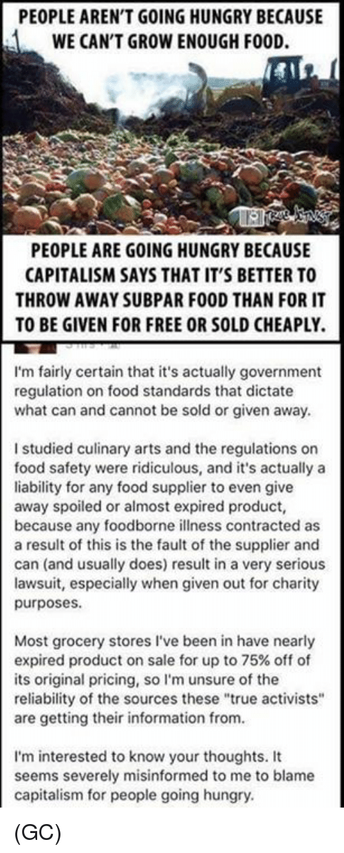 "Food, Hungry, and Memes: PEOPLE AREN'T GOING HUNGRY BECAUSE  WE CAN'T GROW ENOUGH FOOD.  PEOPLE ARE GOING HUNGRY BECAUSE  CAPITALISM SAYS THAT IT'S BETTER TO  THROW AWAY SUBPAR FOOD THAN FOR IT  TO BE GIVEN FOR FREE OR SOLD CHEAPLY.  I'm fairly certain that it's actually government  regulation on food standards that dictate  what can and cannot be sold or given away.  I studied culinary arts and the regulations or  food safety were ridiculous, and it's actually a  liability for any food supplier to even give  away spoiled or almost expired product,  because any foodborne illness contracted as  a result of this is the fault of the supplier and  can (and usually does) result in a very serious  lawsuit, especially when given out for charity  purposes  Most grocery stores I've been in have nearly  expired product on sale for up to 75% off of  its original pricing, so I'm unsure of the  reliability of the sources these ""true activists""  are getting their information from.  I'm interested to know your thoughts. It  seems severely misinformed to me to blame  capitalism for people going hungry (GC)"
