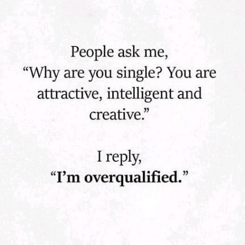 """intelligent: People ask me,  """"Why are you single? You are  attractive, intelligent and  creative.""""  I reply,  """"I'm overqualified."""""""