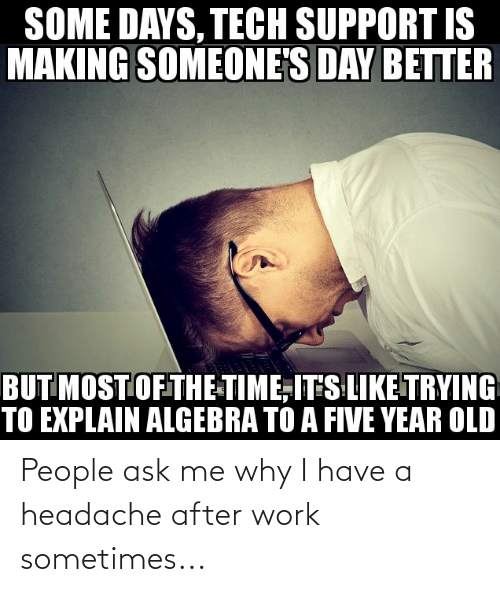 headache: People ask me why I have a headache after work sometimes...