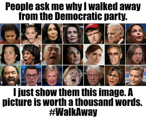 Democratic Party: People ask me why I walked away  from the Democratic party.  12.  I just show them this image.A  picture is worth a thousand words.