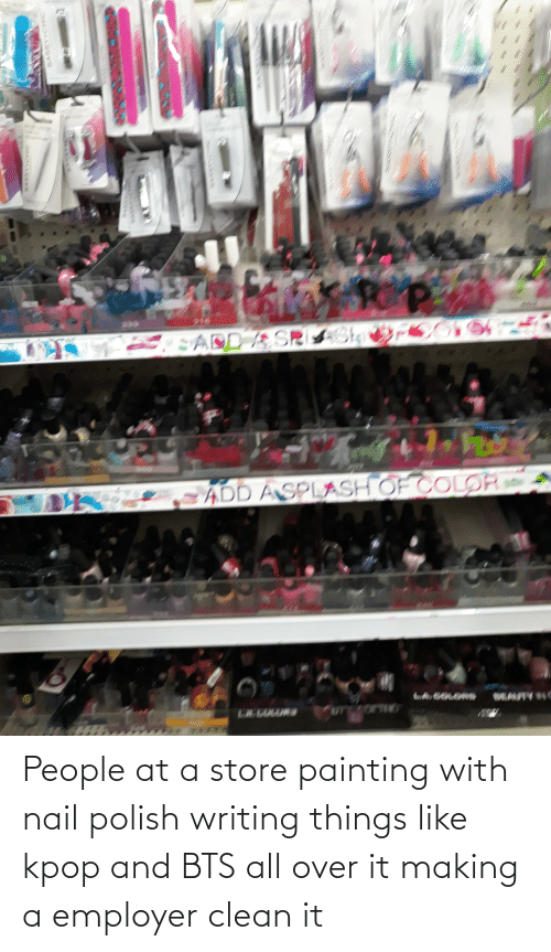 BTS: People at a store painting with nail polish writing things like kpop and BTS all over it making a employer clean it