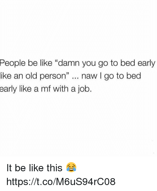 "Be Like, Old, and Job: People  be like ""damn you go to bed early  ike an old person"" .. naw I go to bed  early  like a mf with a job. It be like this 😂 https://t.co/M6uS94rC08"