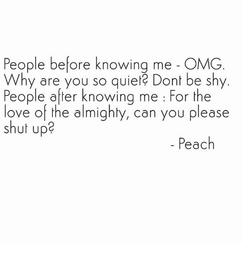 Please Shut Up: People before knowing me OMG  Why are you so quie Dont be shy  People after knowing me For the  ove of the almighty, can you please  shut up?  Peach